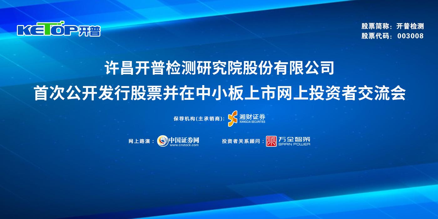 许昌开普检测研究院股份有限公司次公开发行股票并在中小板上市网上投资者交流会
